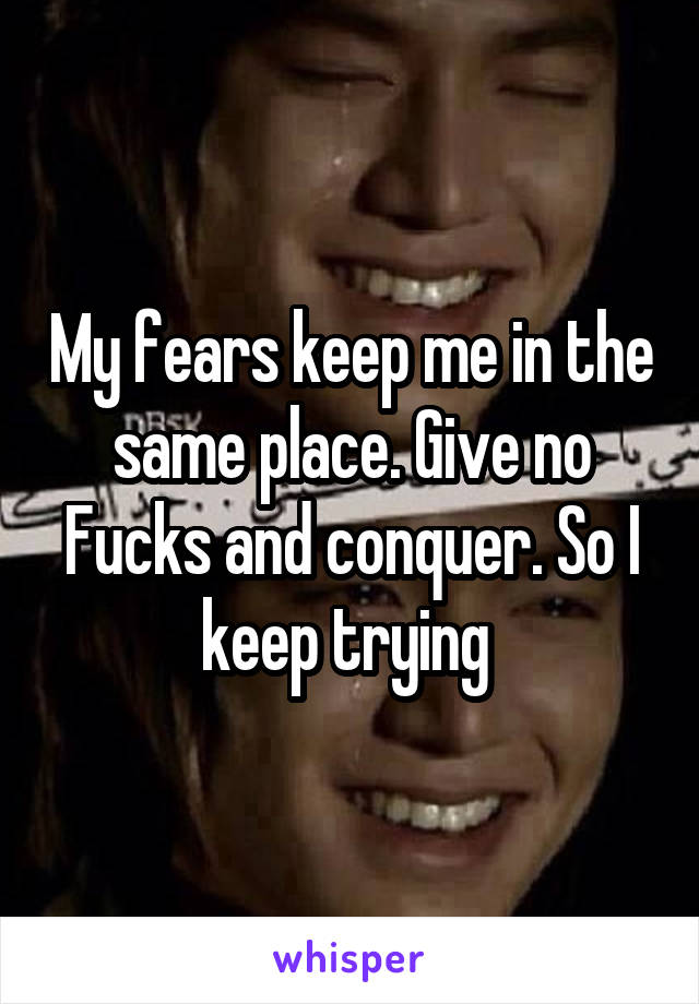 My fears keep me in the same place. Give no Fucks and conquer. So I keep trying