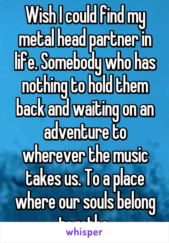 Wish I could find my metal head partner in life. Somebody who has nothing to hold them back and waiting on an adventure to wherever the music takes us. To a place where our souls belong togethe.
