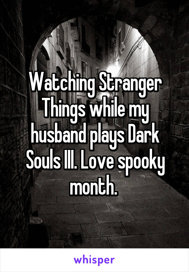 Watching Stranger Things while my husband plays Dark Souls III. Love spooky month.