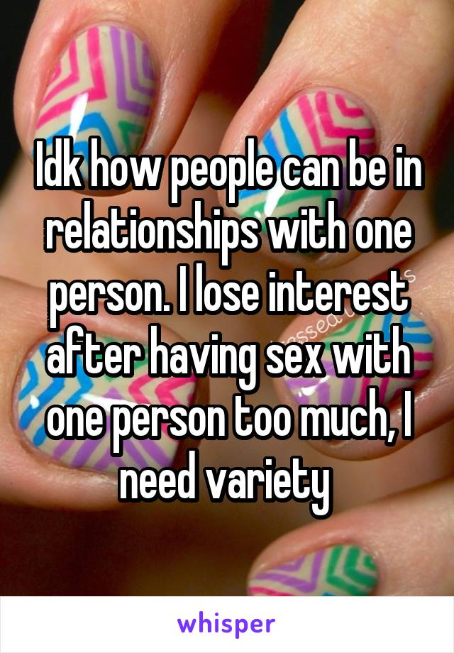 Idk how people can be in relationships with one person. I lose interest after having sex with one person too much, I need variety
