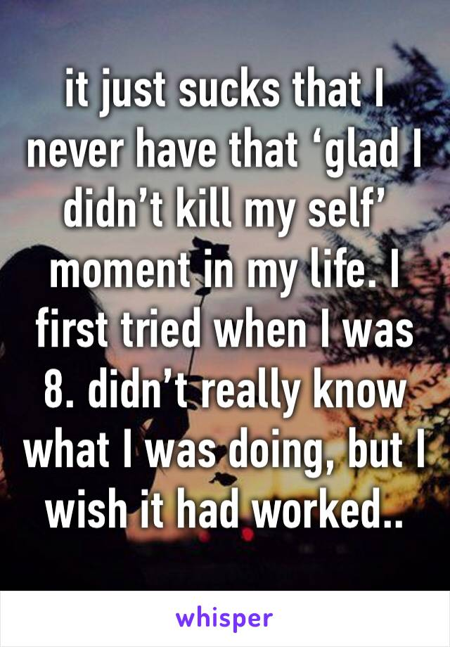 it just sucks that I never have that 'glad I didn't kill my self' moment in my life. I first tried when I was 8. didn't really know what I was doing, but I wish it had worked..