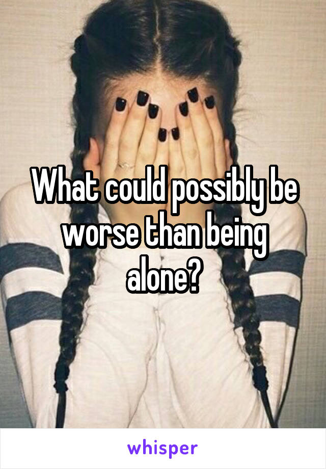 What could possibly be worse than being alone?