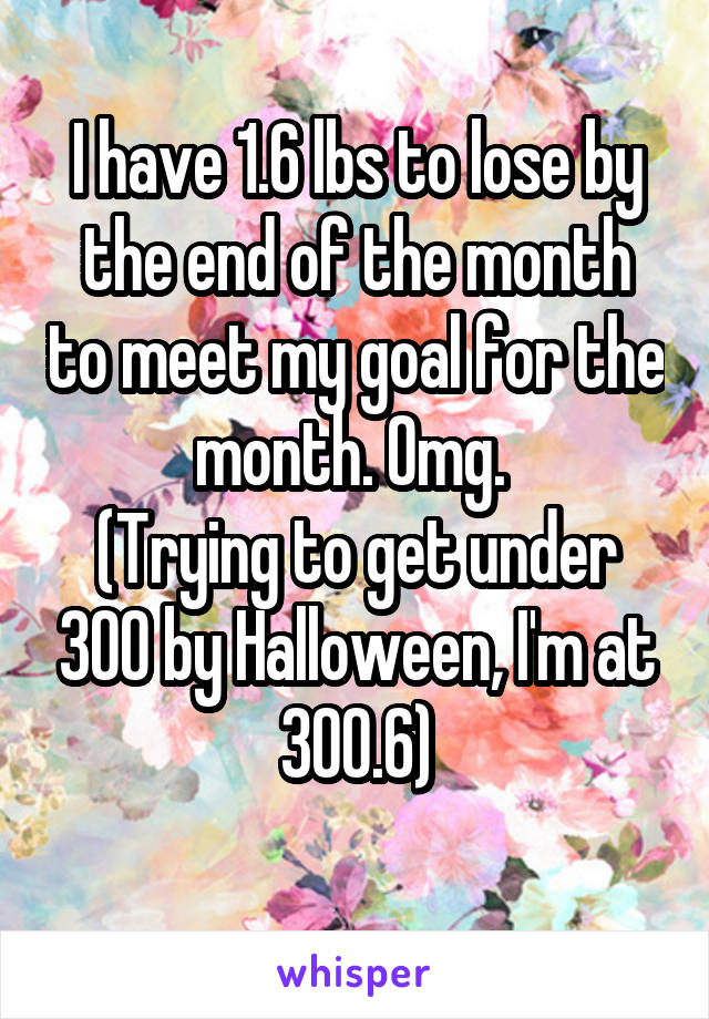 I have 1.6 lbs to lose by the end of the month to meet my goal for the month. Omg.  (Trying to get under 300 by Halloween, I'm at 300.6)