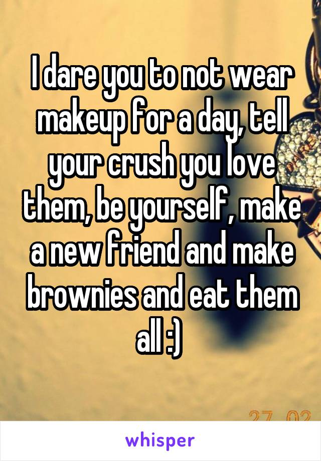 I dare you to not wear makeup for a day, tell your crush you love them, be yourself, make a new friend and make brownies and eat them all :)