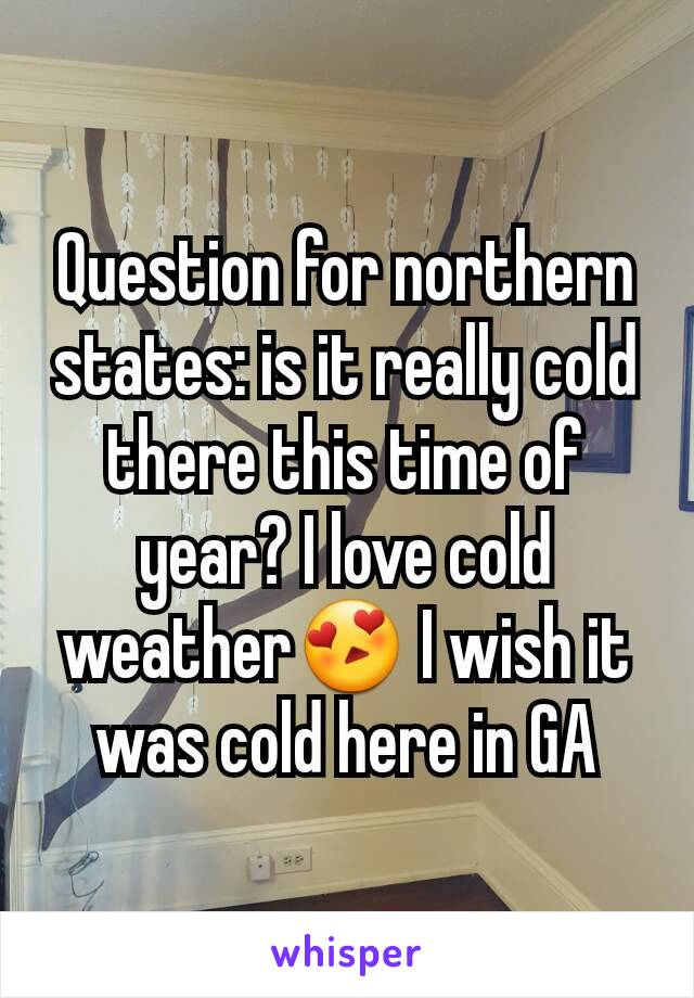 Question for northern states: is it really cold there this time of year? I love cold weather😍 I wish it was cold here in GA