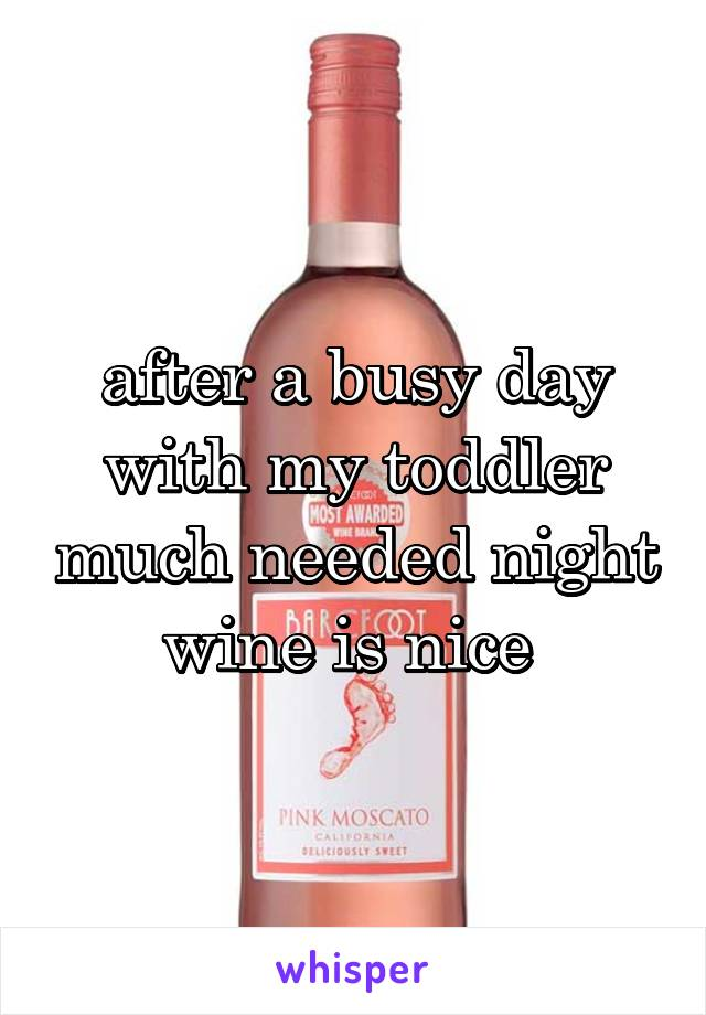 after a busy day with my toddler much needed night wine is nice