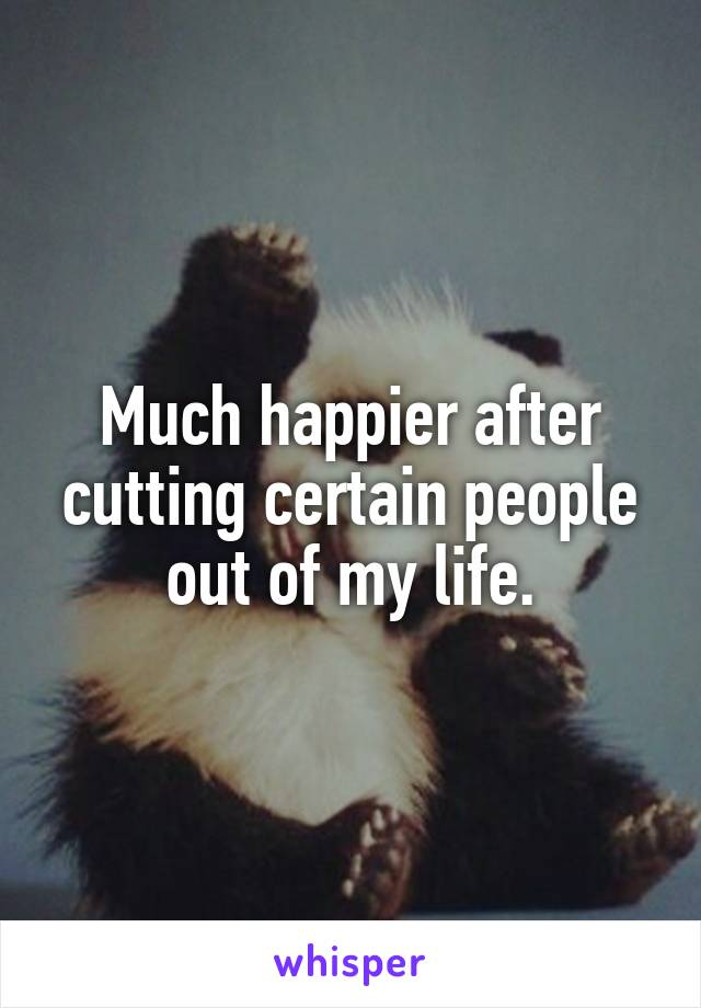 Much happier after cutting certain people out of my life.