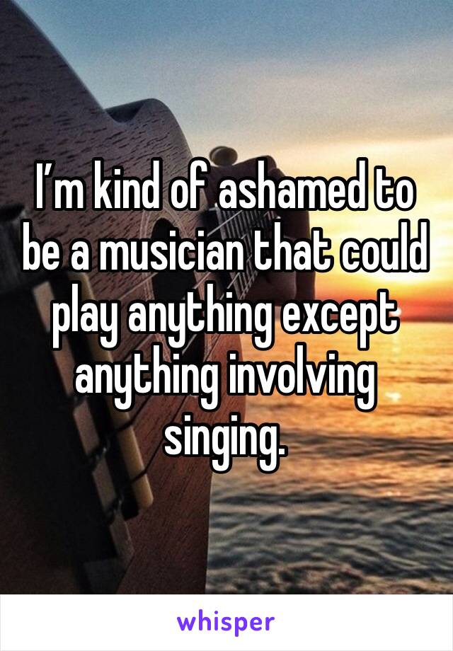 I'm kind of ashamed to be a musician that could play anything except anything involving singing.
