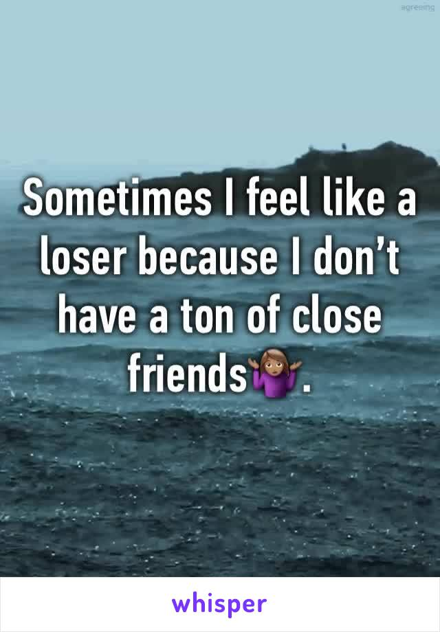 Sometimes I feel like a loser because I don't have a ton of close friends🤷🏽‍♀️.