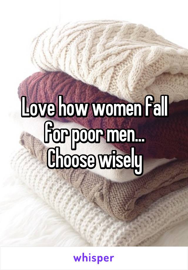 Love how women fall for poor men... Choose wisely