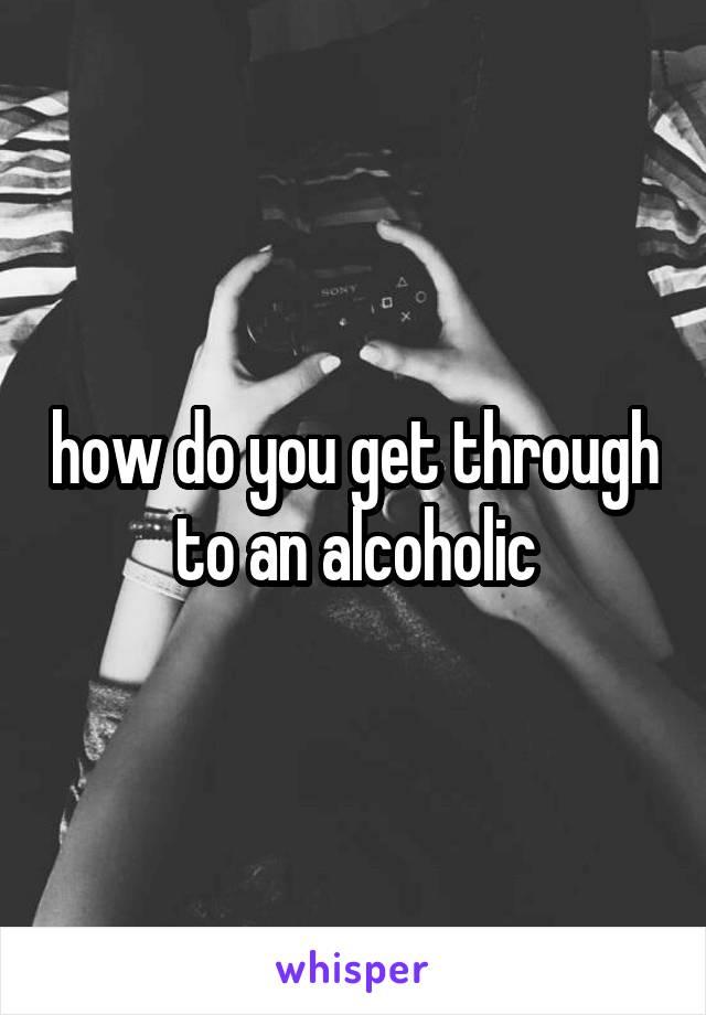 how do you get through to an alcoholic