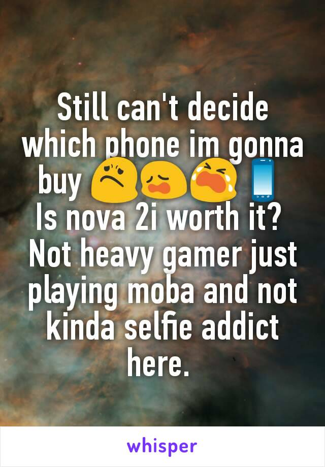Still can't decide which phone im gonna buy 😟😩😭📱 Is nova 2i worth it?  Not heavy gamer just playing moba and not kinda selfie addict here.