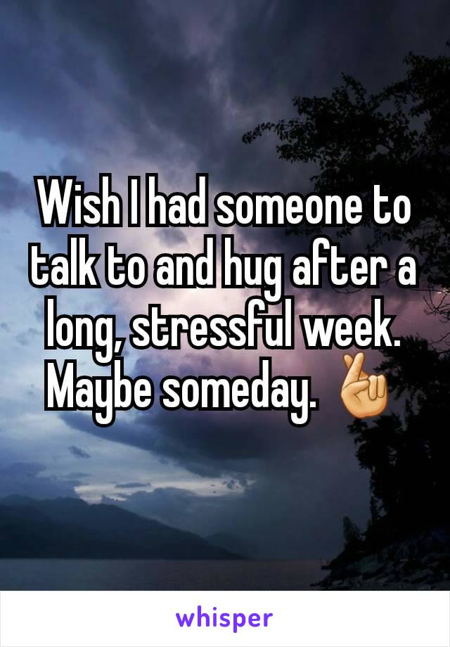 Wish I had someone to talk to and hug after a long, stressful week. Maybe someday. 🤞