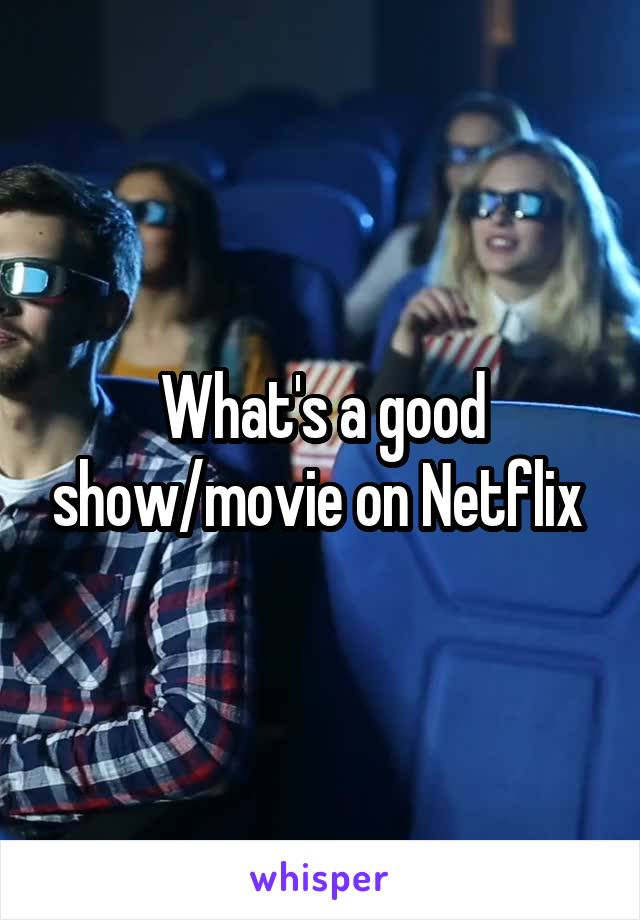 What's a good show/movie on Netflix