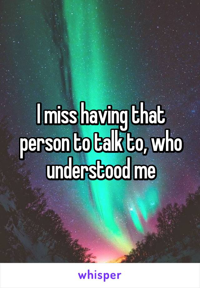 I miss having that person to talk to, who understood me
