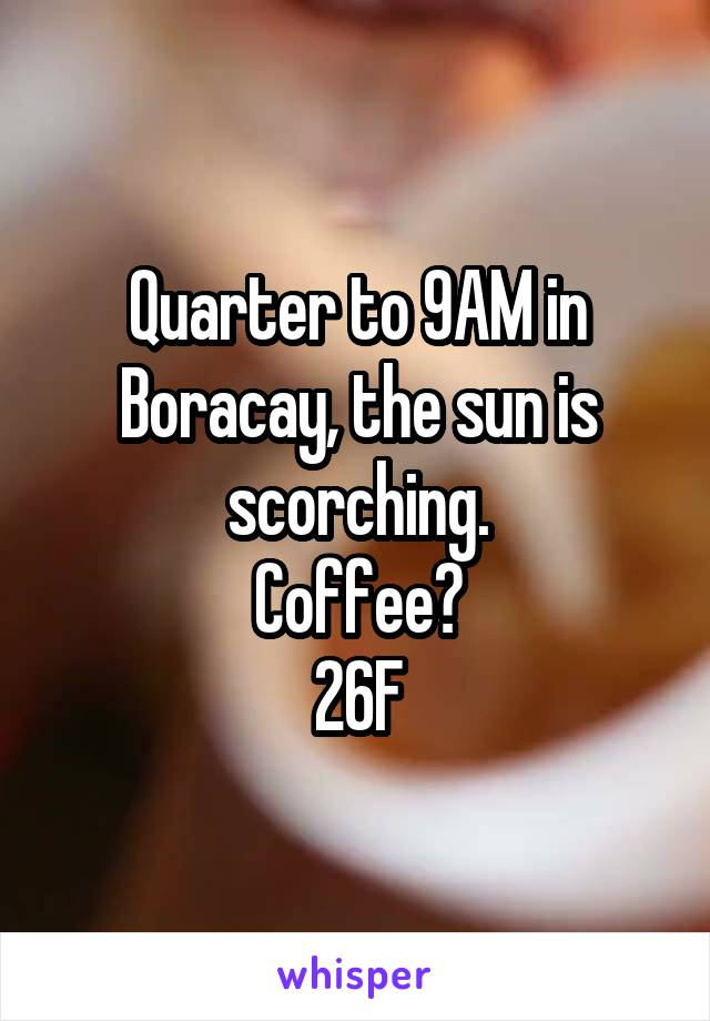 Quarter to 9AM in Boracay, the sun is scorching. Coffee? 26F