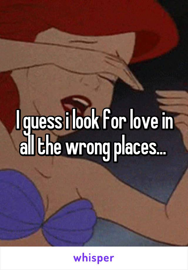 I guess i look for love in all the wrong places...
