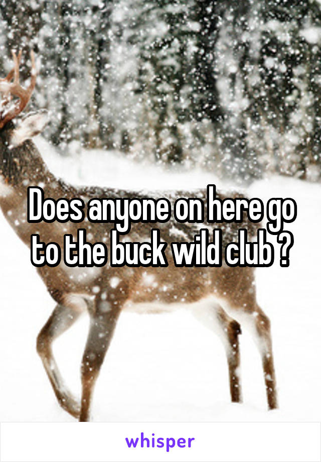 Does anyone on here go to the buck wild club ?