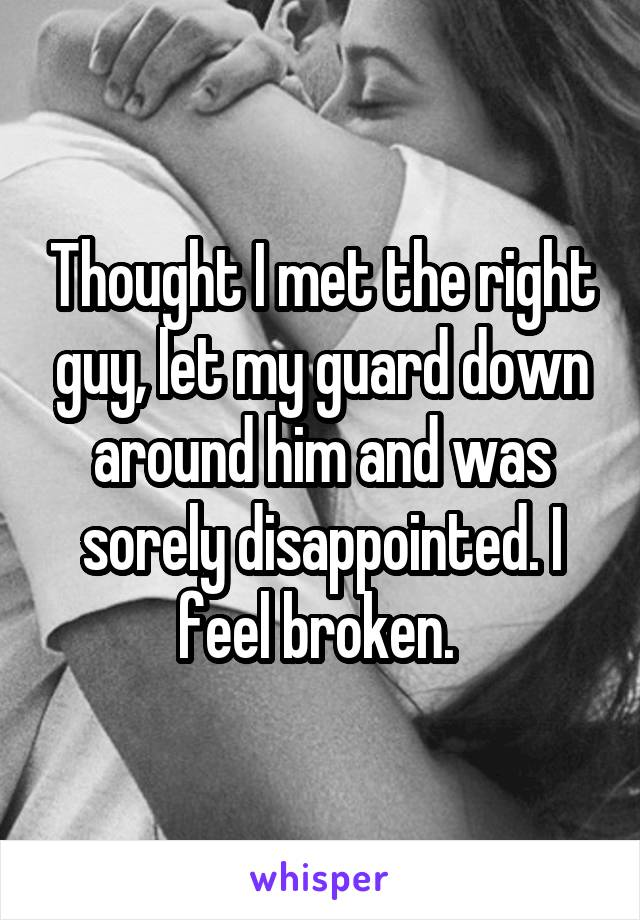 Thought I met the right guy, let my guard down around him and was sorely disappointed. I feel broken.