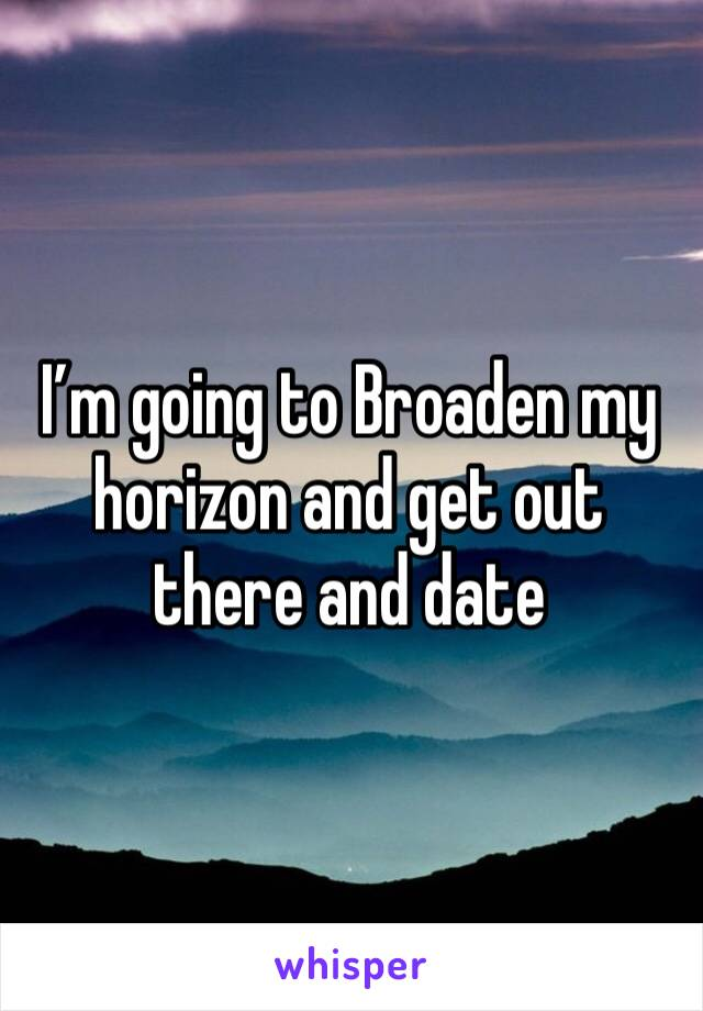 I'm going to Broaden my horizon and get out there and date