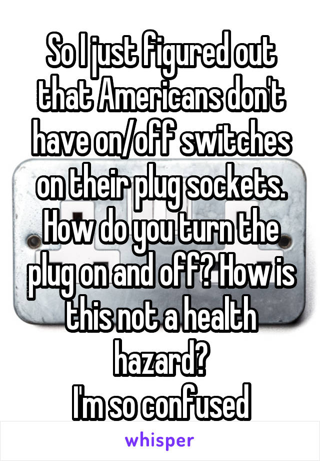 So I just figured out that Americans don't have on/off switches on their plug sockets. How do you turn the plug on and off? How is this not a health hazard? I'm so confused