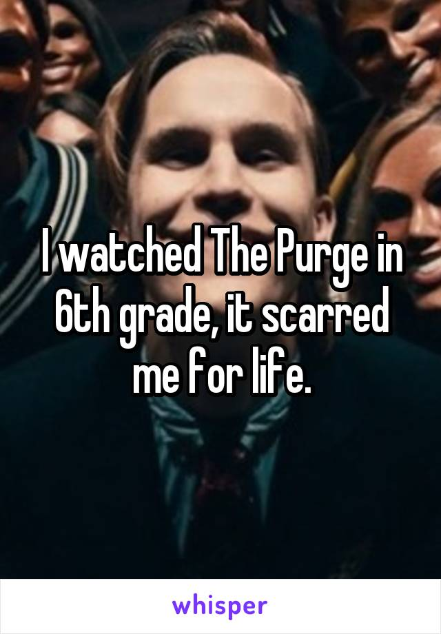 I watched The Purge in 6th grade, it scarred me for life.