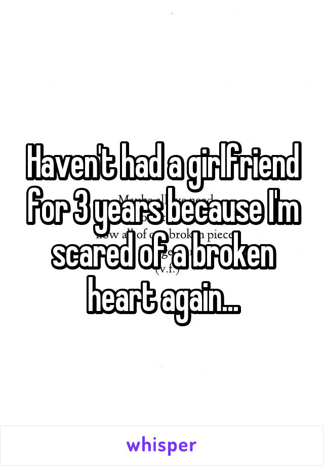 Haven't had a girlfriend for 3 years because I'm scared of a broken heart again...