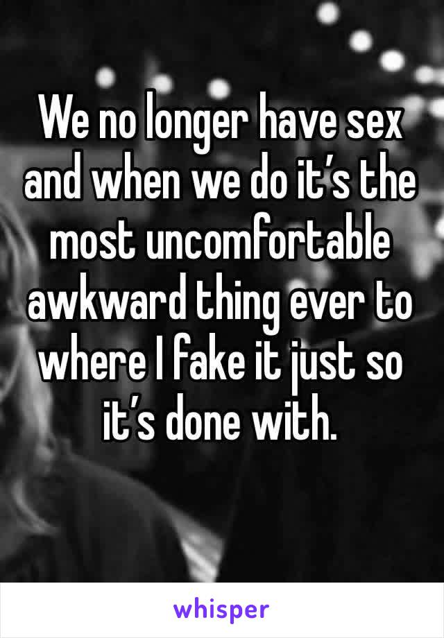 We no longer have sex and when we do it's the most uncomfortable awkward thing ever to where I fake it just so it's done with.