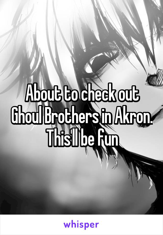 About to check out Ghoul Brothers in Akron. This'll be fun
