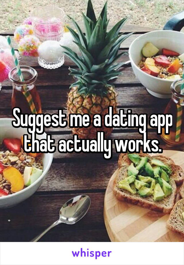 Suggest me a dating app that actually works.