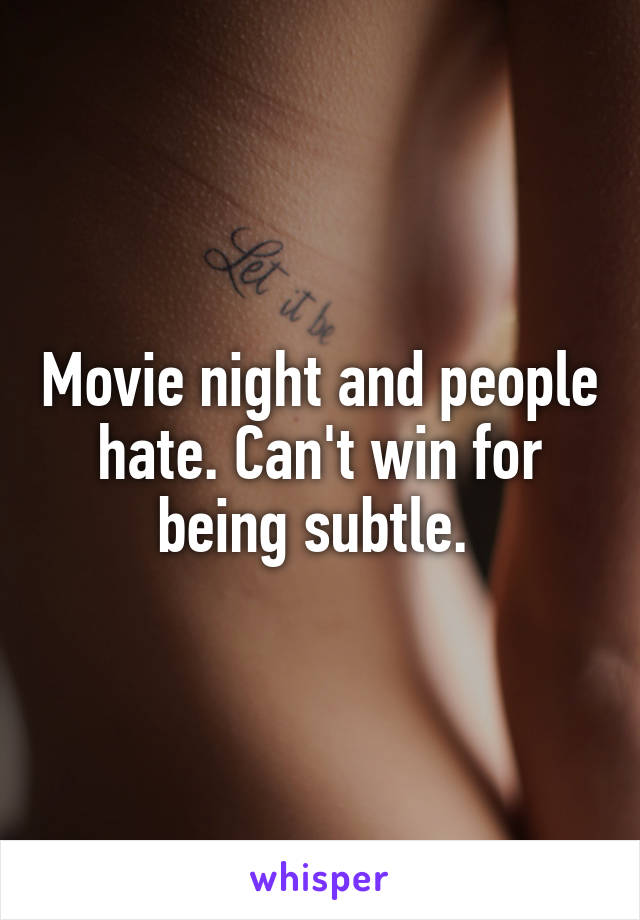 Movie night and people hate. Can't win for being subtle.