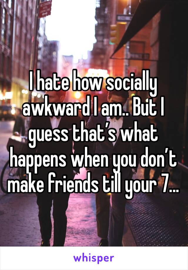 I hate how socially awkward I am.. But I guess that's what happens when you don't make friends till your 7...
