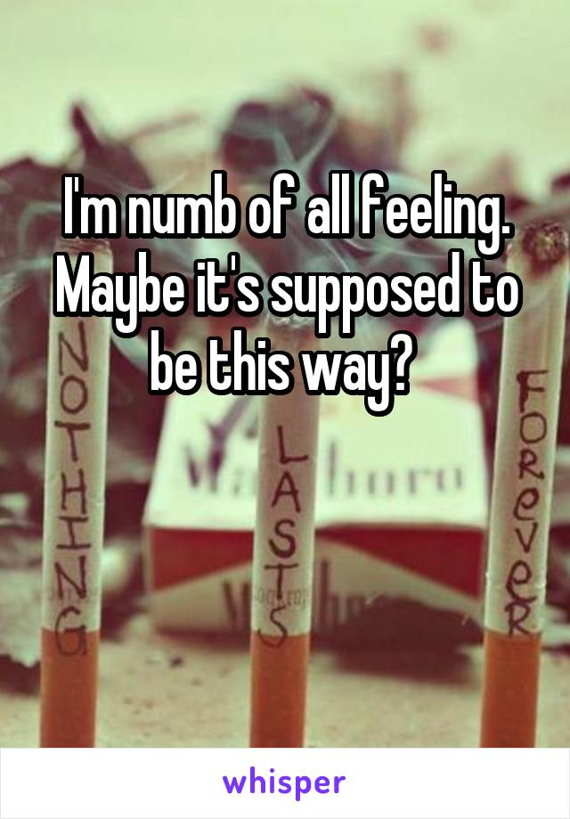 I'm numb of all feeling. Maybe it's supposed to be this way?