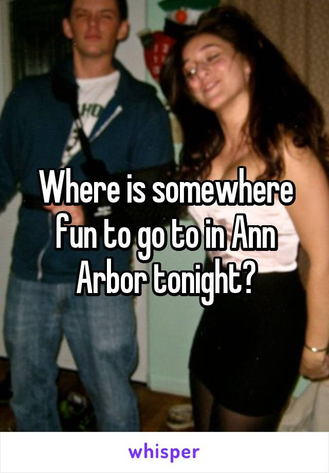 Where is somewhere fun to go to in Ann Arbor tonight?
