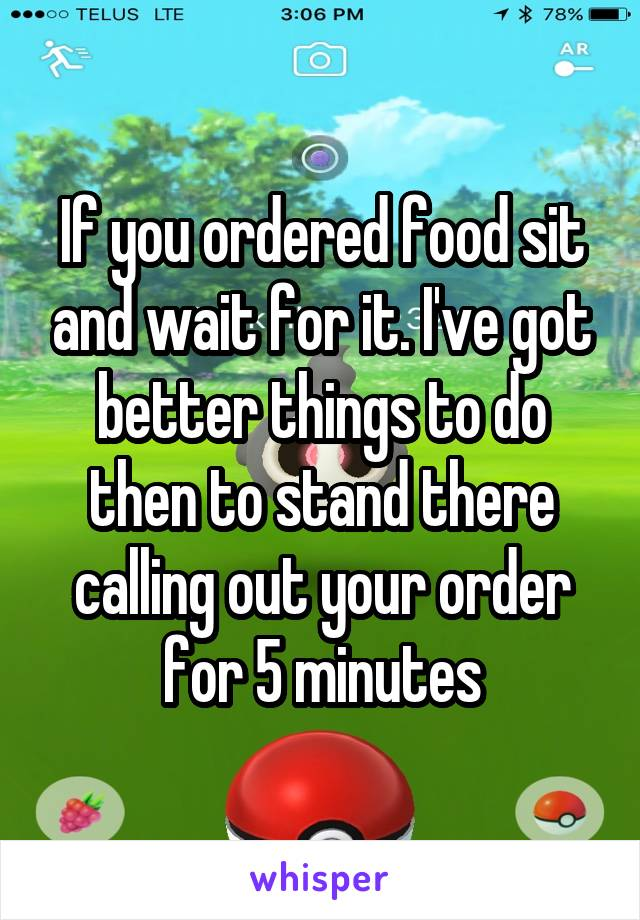 If you ordered food sit and wait for it. I've got better things to do then to stand there calling out your order for 5 minutes