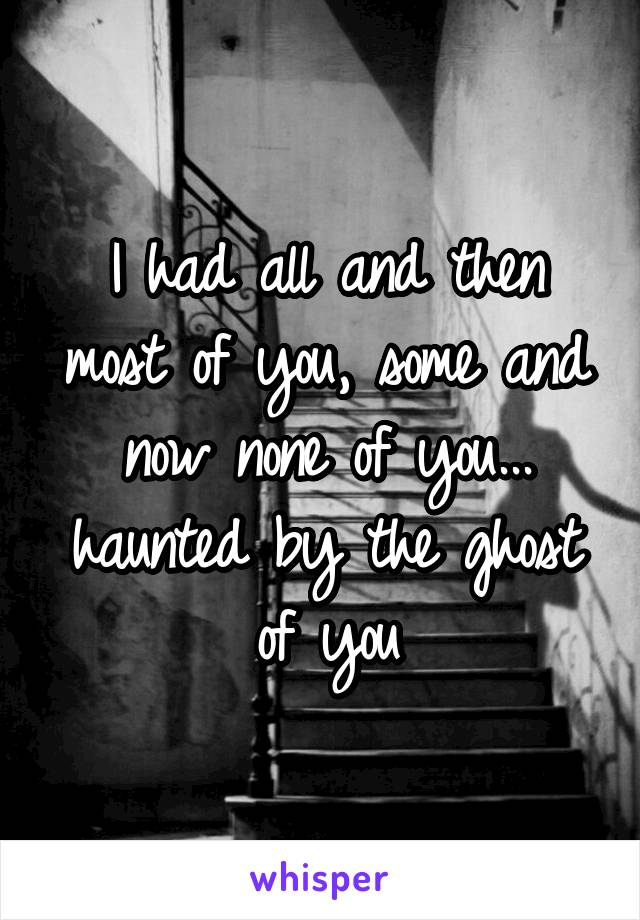 I had all and then most of you, some and now none of you... haunted by the ghost of you