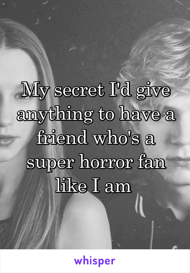 My secret I'd give anything to have a friend who's a super horror fan like I am