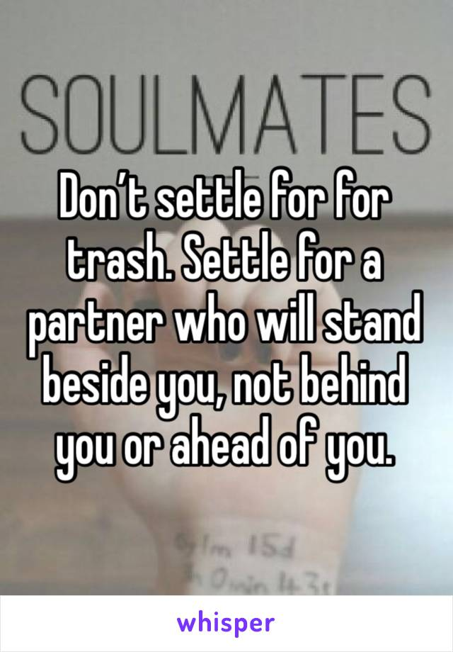 Don't settle for for trash. Settle for a partner who will stand beside you, not behind you or ahead of you.