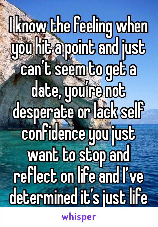 I know the feeling when you hit a point and just can't seem to get a date, you're not desperate or lack self confidence you just want to stop and reflect on life and I've determined it's just life