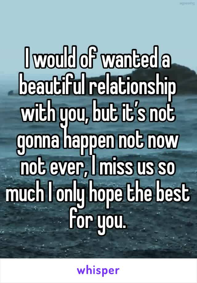 I would of wanted a beautiful relationship with you, but it's not gonna happen not now not ever, I miss us so much I only hope the best for you.