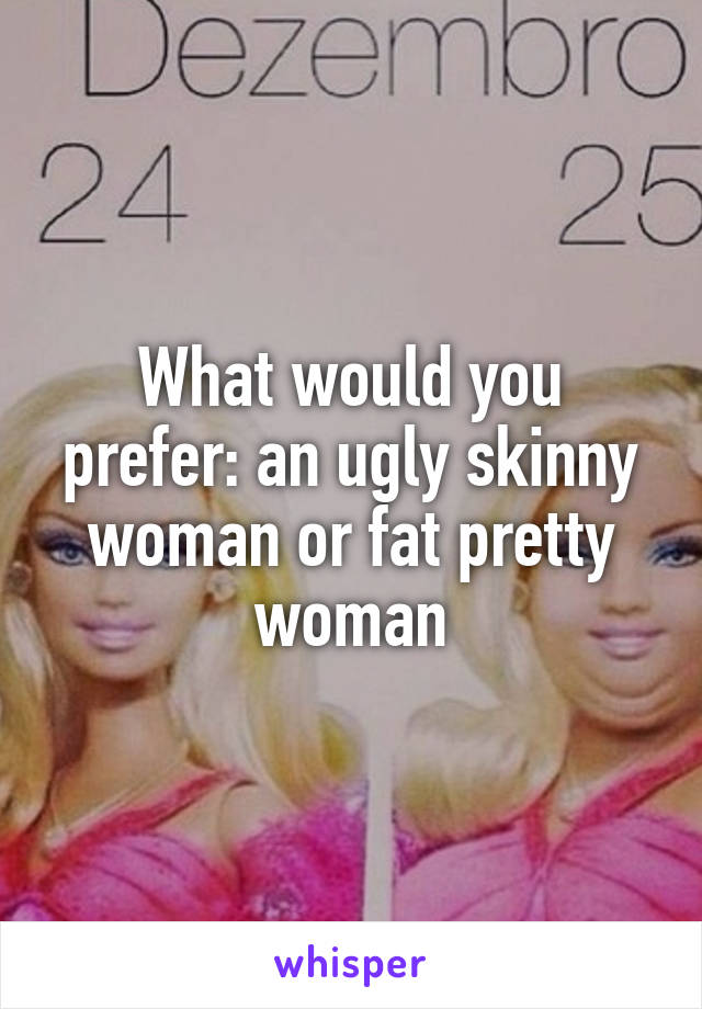 What would you prefer: an ugly skinny woman or fat pretty woman