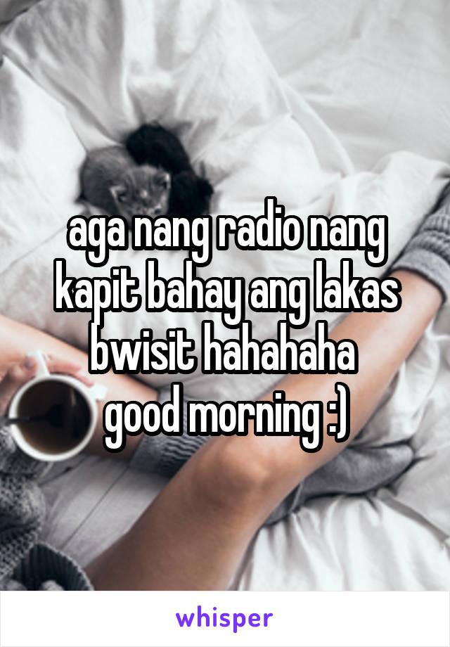 aga nang radio nang kapit bahay ang lakas bwisit hahahaha  good morning :)