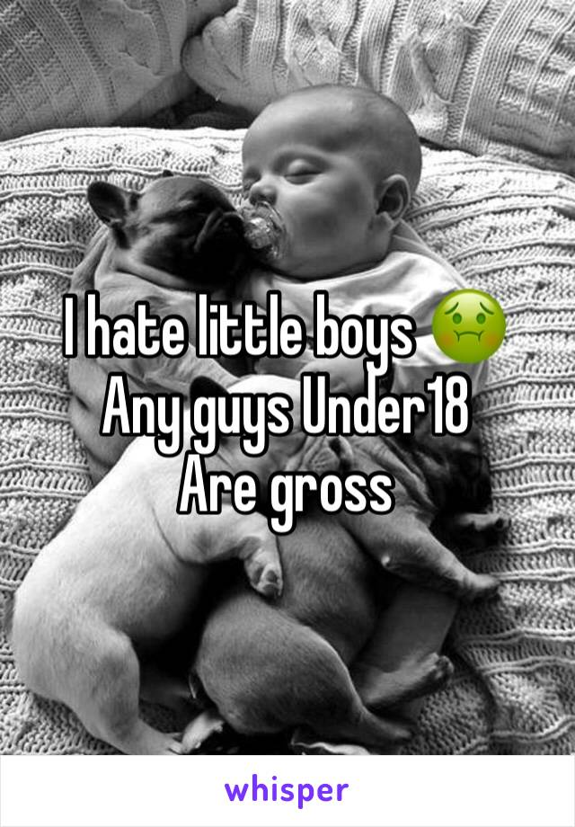 I hate little boys 🤢 Any guys Under18  Are gross