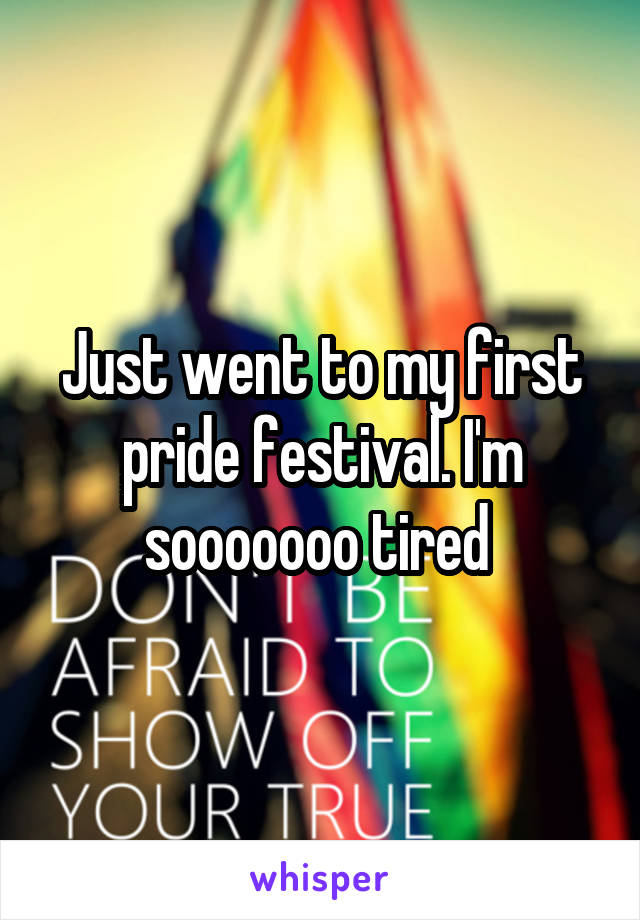 Just went to my first pride festival. I'm sooooooo tired