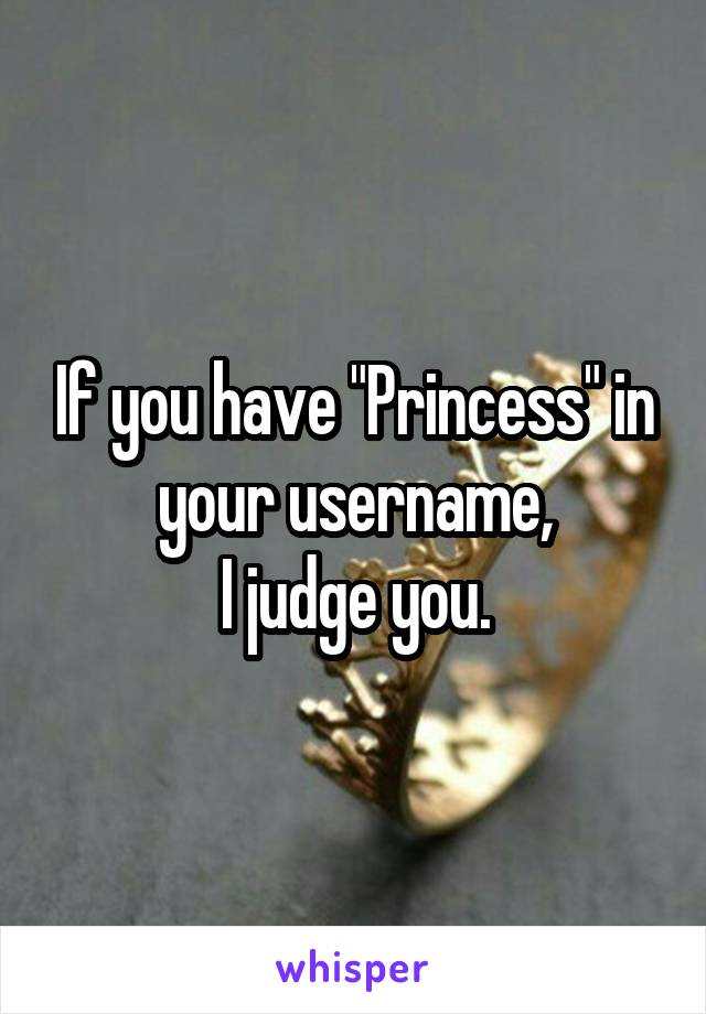 """If you have """"Princess"""" in your username, I judge you."""