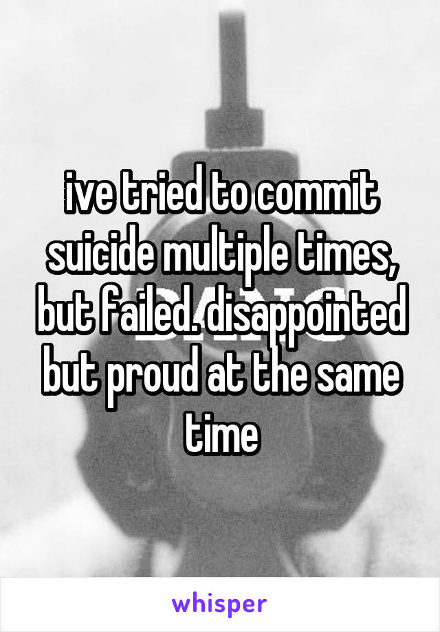 ive tried to commit suicide multiple times, but failed. disappointed but proud at the same time