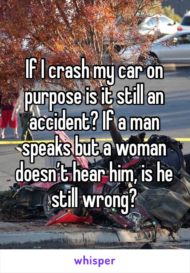 If I crash my car on purpose is it still an accident? If a man speaks but a woman doesn't hear him, is he still wrong?