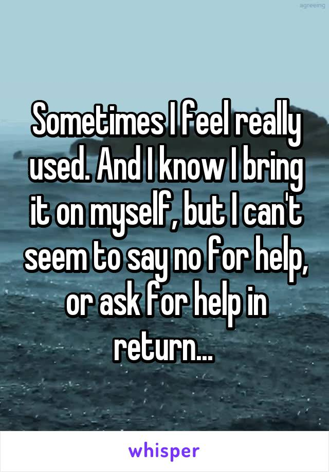 Sometimes I feel really used. And I know I bring it on myself, but I can't seem to say no for help, or ask for help in return...
