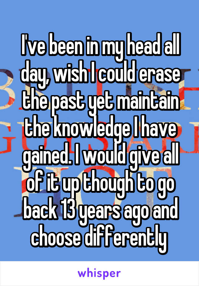 I've been in my head all day, wish I could erase the past yet maintain the knowledge I have gained. I would give all of it up though to go back 13 years ago and choose differently