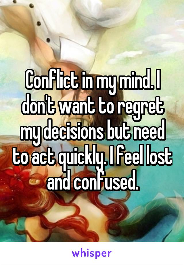 Conflict in my mind. I don't want to regret my decisions but need to act quickly. I feel lost and confused.